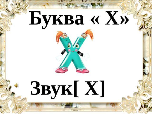 Звук[ X] Буква « Х»