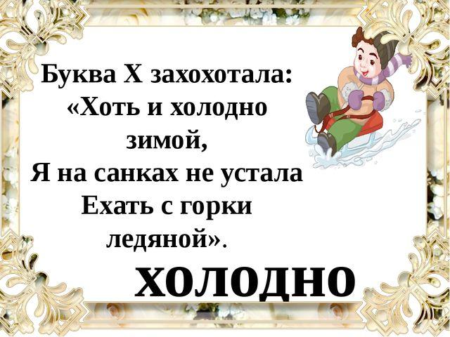 Буква Х захохотала: «Хоть и холодно зимой, Я на санках не устала Ехать с горк...