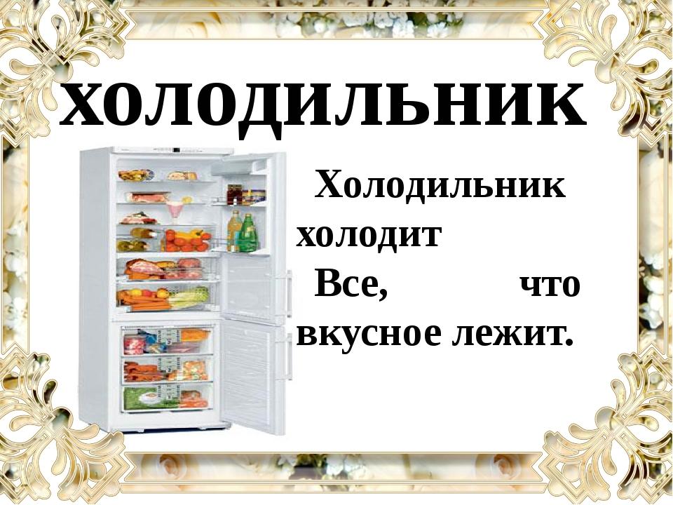 холодильник Холодильник холодит Все, что вкусное лежит.