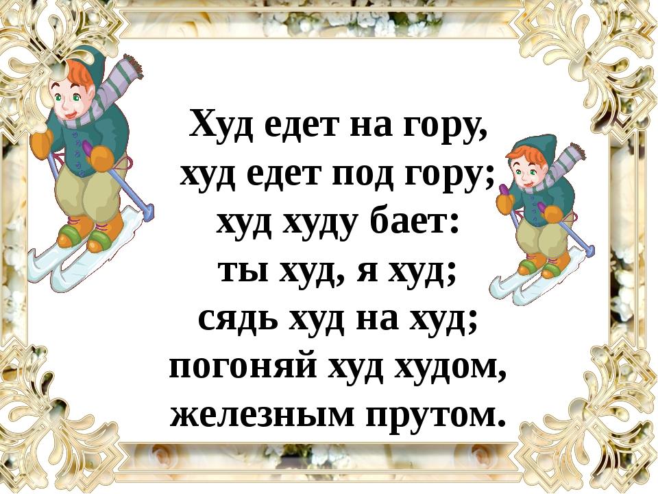 Худ едет на гору, худ едет под гору; худ худу бает: ты худ, я худ; сядь худ н...