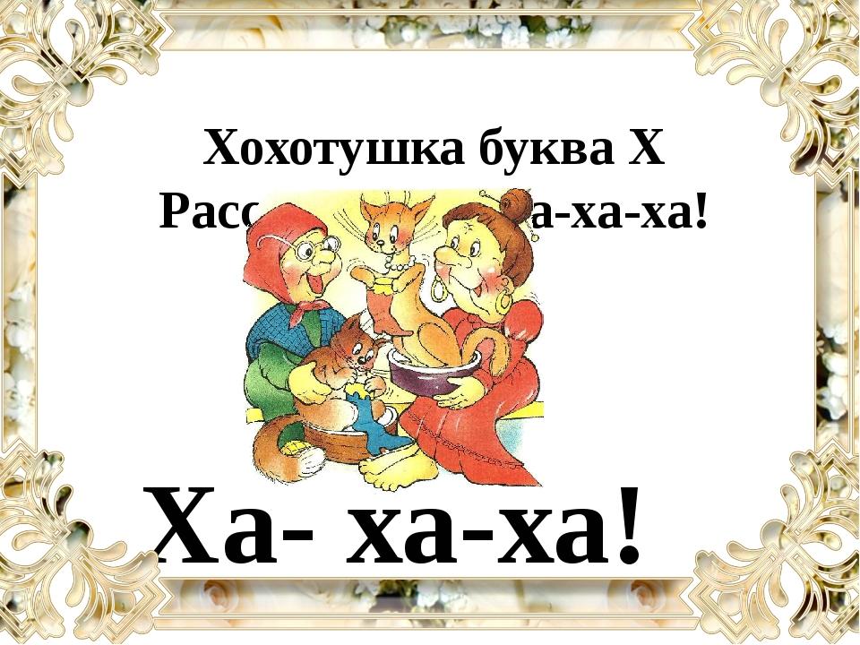 Хохотушка буква Х Рассмеялась: Ха-ха-ха! Ха- ха-ха!