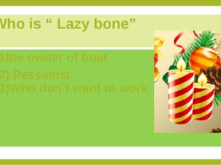"Who is "" Lazy bone"" 1the owner of boat 2) Pessimist 3)Who don't want to work"