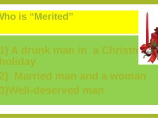 "Who is ""Merited"" 1) A drunk man in a Christmas holiday 2) Married man and a w"