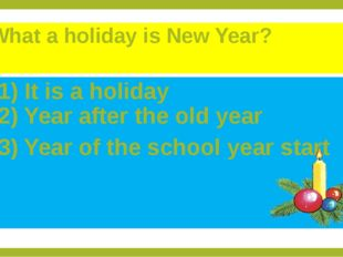 What a holiday is New Year? 1) It is a holiday 2) Year after the old year 3)