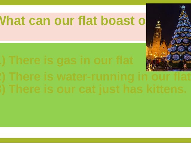 What can our flat boast of? 1) There is gas in our flat 2) There is water-run...