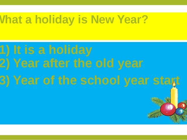 What a holiday is New Year? 1) It is a holiday 2) Year after the old year 3)...