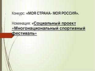 Конкурс: «МОЯ СТРАНА- МОЯ РОССИЯ». Номинация: «Социальный проект «Многонацион