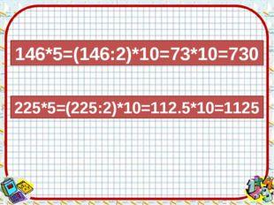 146*5=(146:2)*10=73*10=730 225*5=(225:2)*10=112.5*10=1125