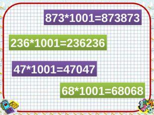 873*1001=873873 236*1001=236236 47*1001=47047 68*1001=68068