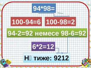 94*98= 100-94=6 100-98=2 94-2=92 немесе 98-6=92 6*2=12 Нәтиже: 9212