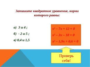 Запишите квадратное уравнение, корни которого равны: а) 3 и 4 ; б) - 2 и 5 ;