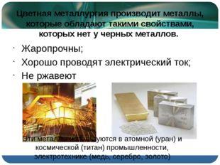 Цветная металлургия производит металлы, которые обладают такими свойствами, к