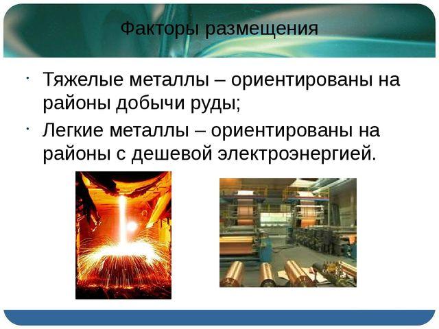 Факторы размещения Тяжелые металлы – ориентированы на районы добычи руды; Л...