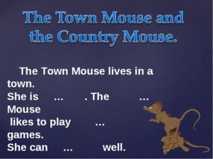 The Town Mouse lives in a town. She is … . The … Mouse likes to play … games