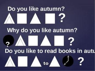 Do you like autumn? ? Why do you like autumn? ? ? ? Do you like to read books