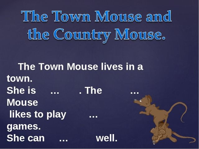 The Town Mouse lives in a town. She is … . The … Mouse likes to play … games...