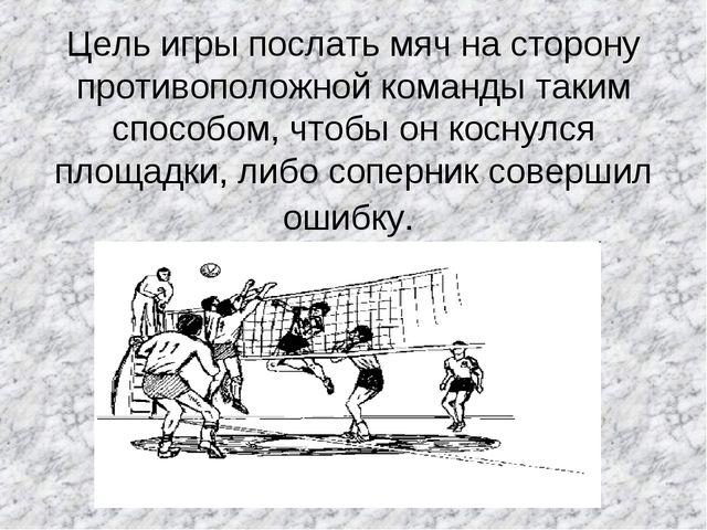 Цель игры послать мяч на сторону противоположной команды таким способом, что...