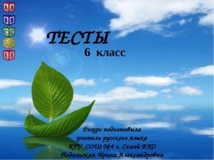 ТЕСТЫ 6 класс Ресурс подготовила учитель русского языка КГУ СОШ № 4 г. Семей