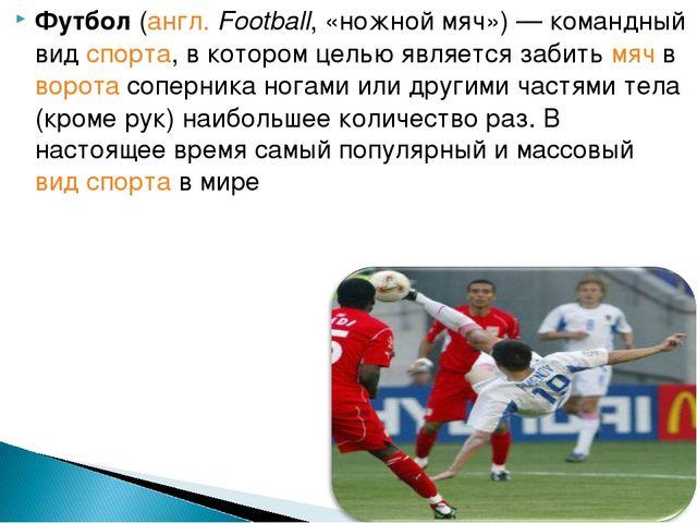 Футбол (англ. Football, «ножной мяч»)— командный вид спорта, в котором целью...