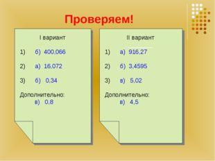 Проверяем! I вариант 1) б) 400,066 2) а) 16,072 3) б) 0,34 Дополнительно: в)