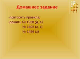 Домашнее задание -повторить правила; -решить № 1228 (д, е) № 1405 (л, к) № 14