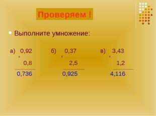 Считаем! Выполните умножение: а) 0,92 б) 0,37 в) 3,43 х х х 0,8 2,5 1,2 _____