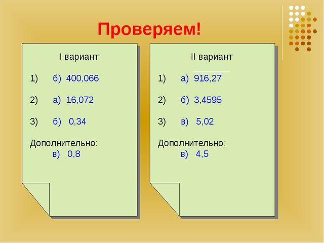Проверяем! I вариант 1) б) 400,066 2) а) 16,072 3) б) 0,34 Дополнительно: в)...