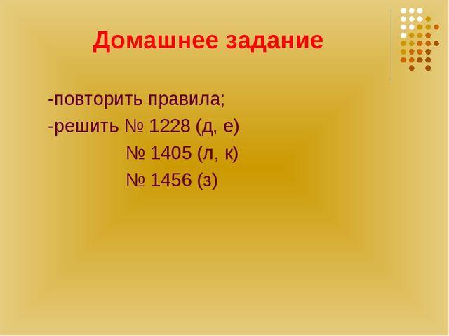 Домашнее задание -повторить правила; -решить № 1228 (д, е) № 1405 (л, к) № 14...