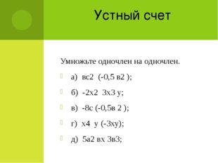 Устный счет Умножьте одночлен на одночлен. а) вс2 (-0,5 в2 ); б) -2х2 3х3 у;