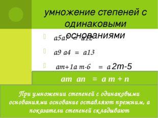 умножение степеней с одинаковыми основаниями а5а7 = а12 а9 а4 = а13 аm+1а m-6