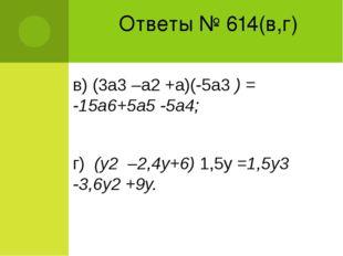 Ответы № 614(в,г) в) (3а3 –а2 +а)(-5а3 ) = -15а6+5а5 -5а4; г) (у2 –2,4у+6) 1,