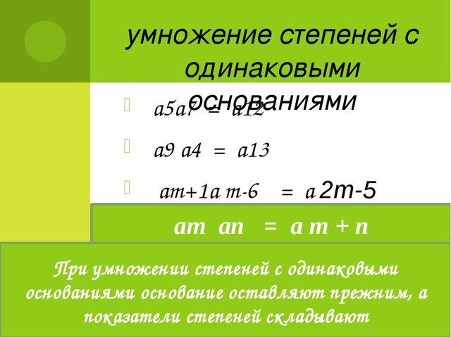 умножение степеней с одинаковыми основаниями а5а7 = а12 а9 а4 = а13 аm+1а m-6...