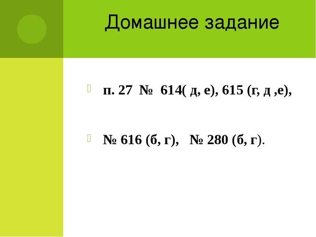 Домашнее задание п. 27 № 614( д, е), 615 (г, д ,е), № 616 (б, г), № 280 (б, г).