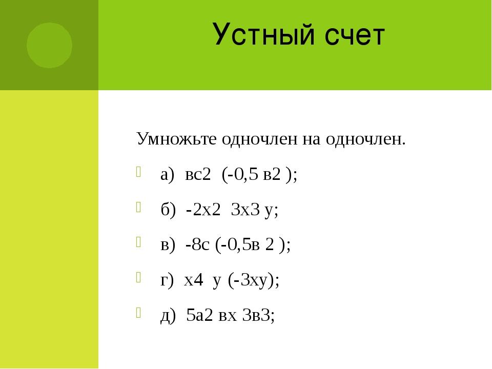 Устный счет Умножьте одночлен на одночлен. а) вс2 (-0,5 в2 ); б) -2х2 3х3 у;...