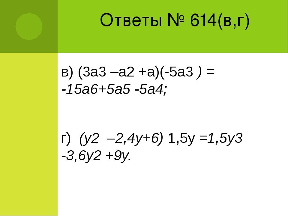 Ответы № 614(в,г) в) (3а3 –а2 +а)(-5а3 ) = -15а6+5а5 -5а4; г) (у2 –2,4у+6) 1,...
