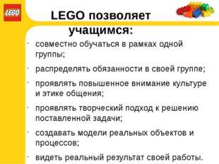 LEGO позволяет учащимся: совместно обучаться в рамках одной группы; распредел
