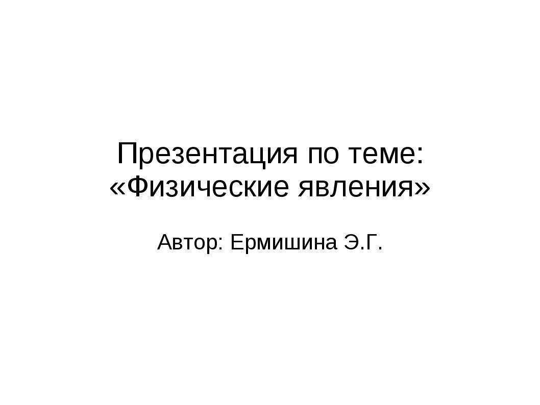 Презентация по теме: «Физические явления» Автор: Ермишина Э.Г.