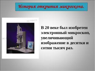 В 20 веке был изобретен электронный микроскоп, увеличивающий изображение в де