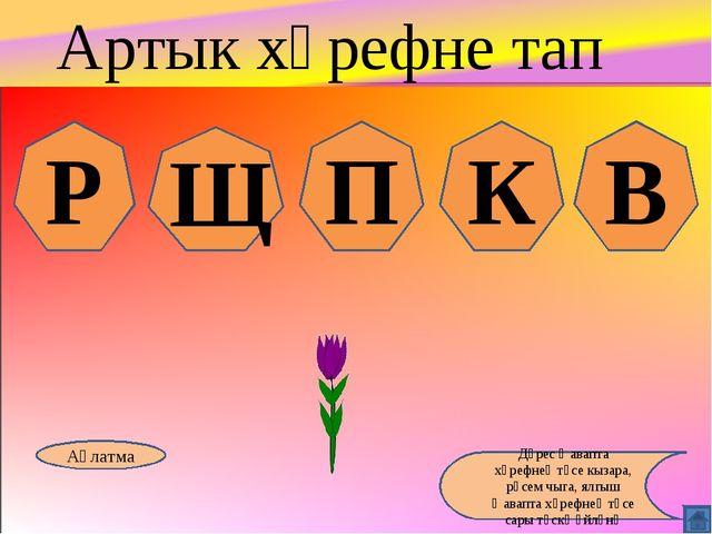 Р Щ П К В Аңлатма Дөрес җавапта хәрефнең төсе кызара, рәсем чыга, ялгыш җавап...