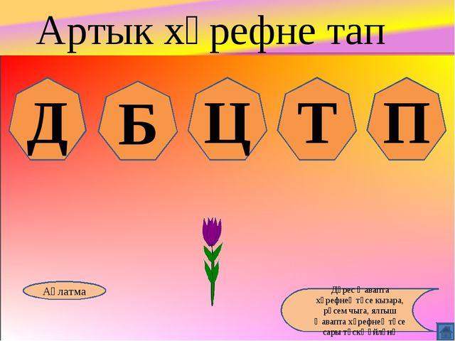 Д Б Ц Т П Аңлатма Дөрес җавапта хәрефнең төсе кызара, рәсем чыга, ялгыш җавап...