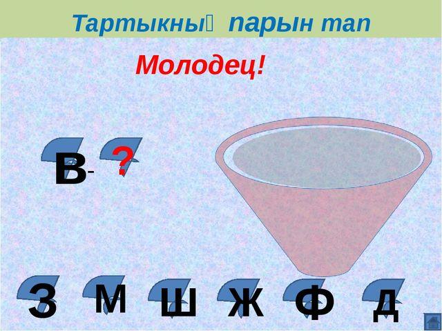 Тартыкның парын тап Д Ж Ш М Молодец! в ? - Ф З