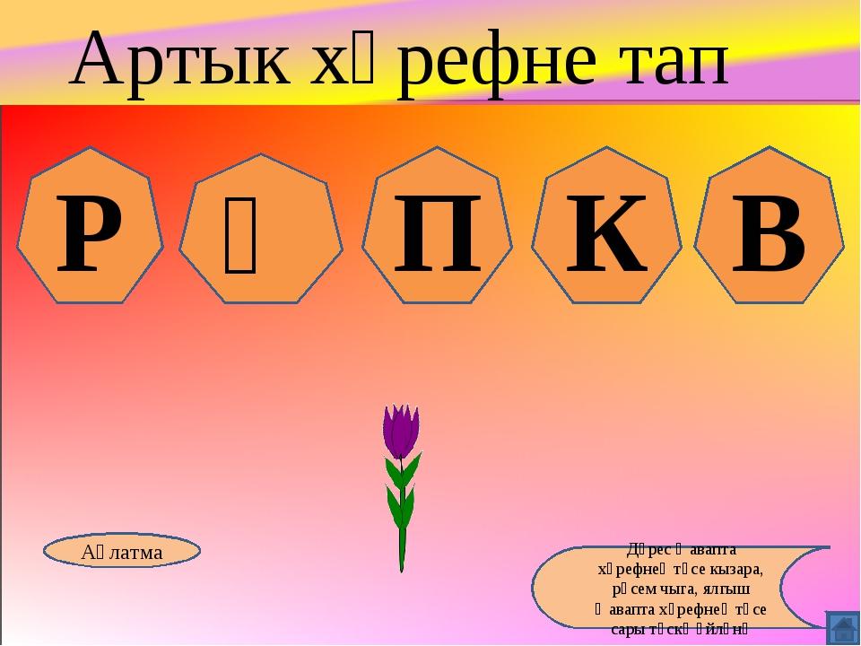Р Ү П К В Аңлатма Дөрес җавапта хәрефнең төсе кызара, рәсем чыга, ялгыш җавап...