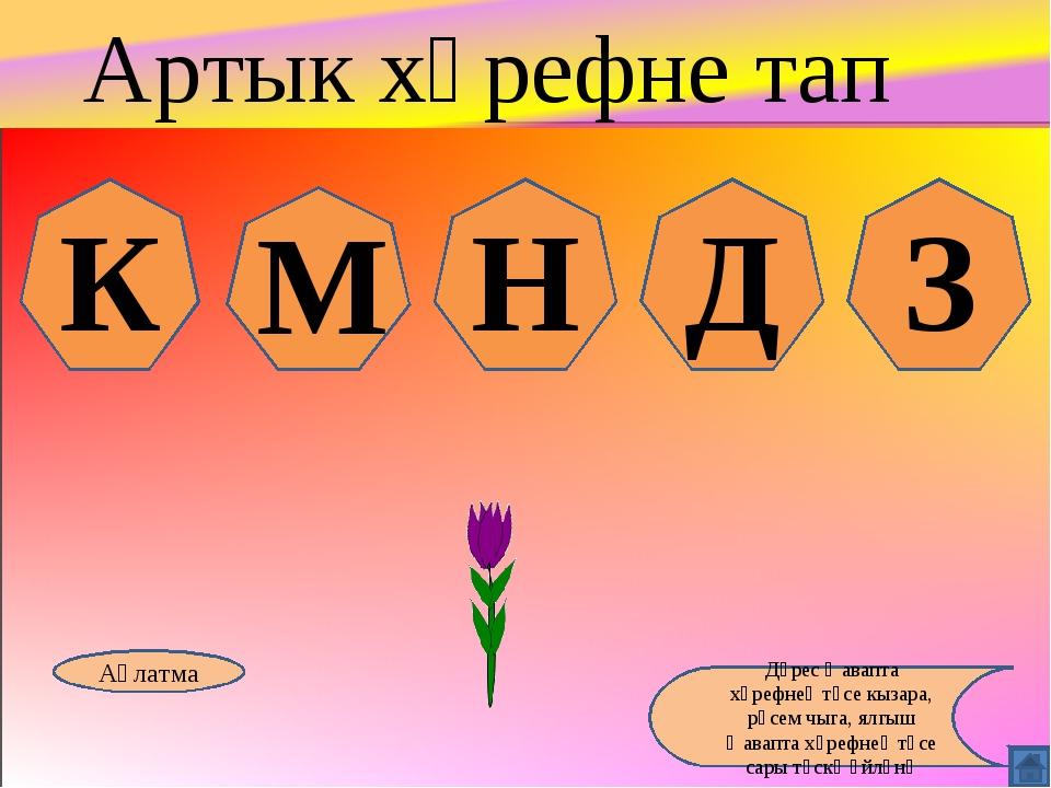К М Н Д З Аңлатма Дөрес җавапта хәрефнең төсе кызара, рәсем чыга, ялгыш җавап...