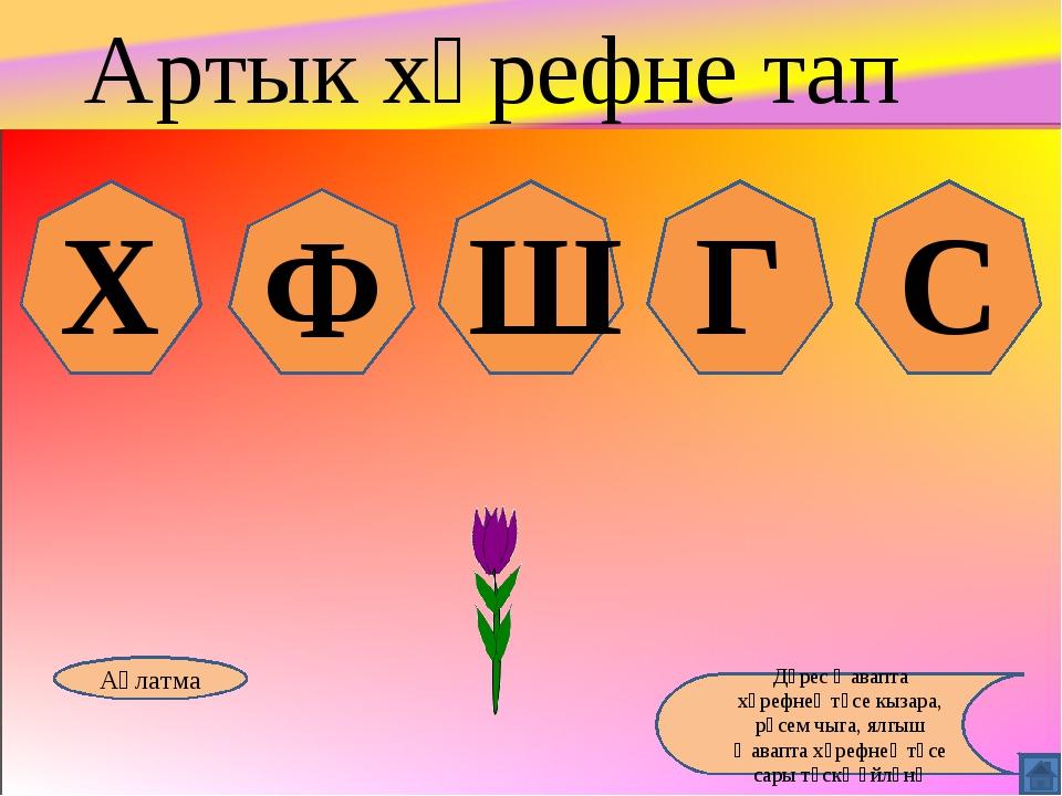 Х Ф Ш Г С Аңлатма Дөрес җавапта хәрефнең төсе кызара, рәсем чыга, ялгыш җавап...