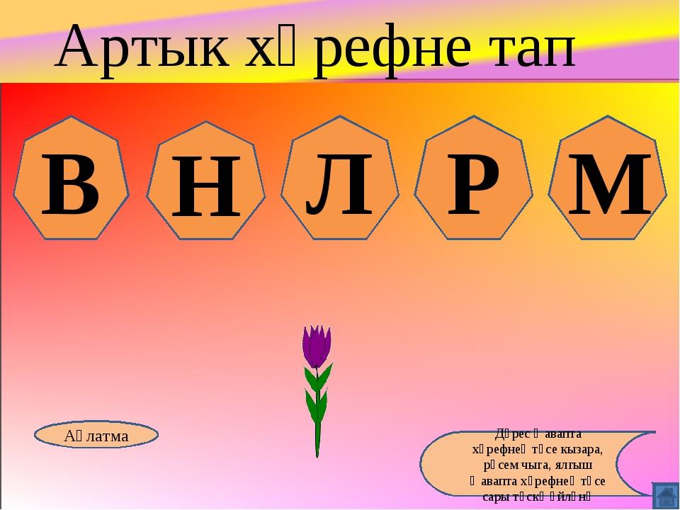 В Н Л Р М Аңлатма Дөрес җавапта хәрефнең төсе кызара, рәсем чыга, ялгыш җавап...