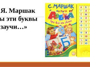 С. Я. Маршак «Ты эти буквы заучи…»