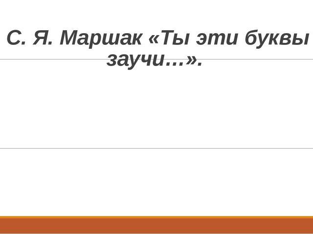 С. Я. Маршак «Ты эти буквы заучи…».
