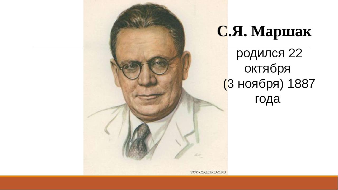 С.Я. Маршак родился 22 октября (3 ноября) 1887 года