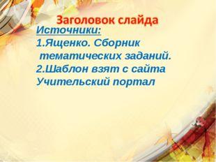 Источники: 1.Ященко. Сборник тематических заданий. 2.Шаблон взят с сайта Учит