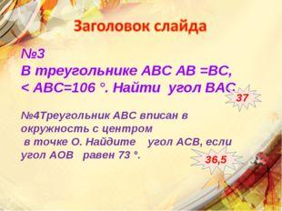№3 В треугольнике АВС АВ =ВС, < АВС=106 °. Найти угол ВАС №4Треугольник АВС в